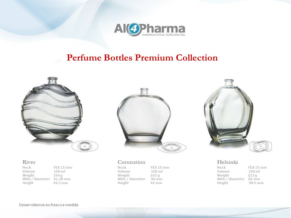Perfume Bottles Premium Collection Desarrollamos su frasco a medida River Neck FEA 15 mm Volume 100 ml Weight 164 g With / Diameter 91.38 mm Height 92.3 mm Coronation Neck FEA 15 mm Volume 100 ml Weight 163 g With / Diameter 96 mm Height 92 mm Helsinki Neck FEA 15 mm Volume 100 ml Weight 213 g With / Diameter 82 mm Height 98.5 mm