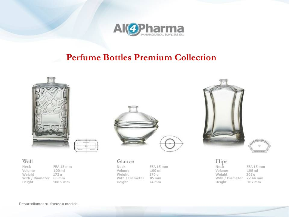 Perfume Bottles Premium Collection Desarrollamos su frasco a medida Wall Neck FEA 15 mm Volume 100 ml Weight 173 g With / Diameter 66 mm Height 108.5 mm Glance Neck FEA 15 mm Volume 100 ml Weight 170 g With / Diameter 85 mm Height 74 mm Hips Neck FEA 15 mm Volume 108 ml Weight 205 g With / Diameter 72.44 mm Height 102 mm