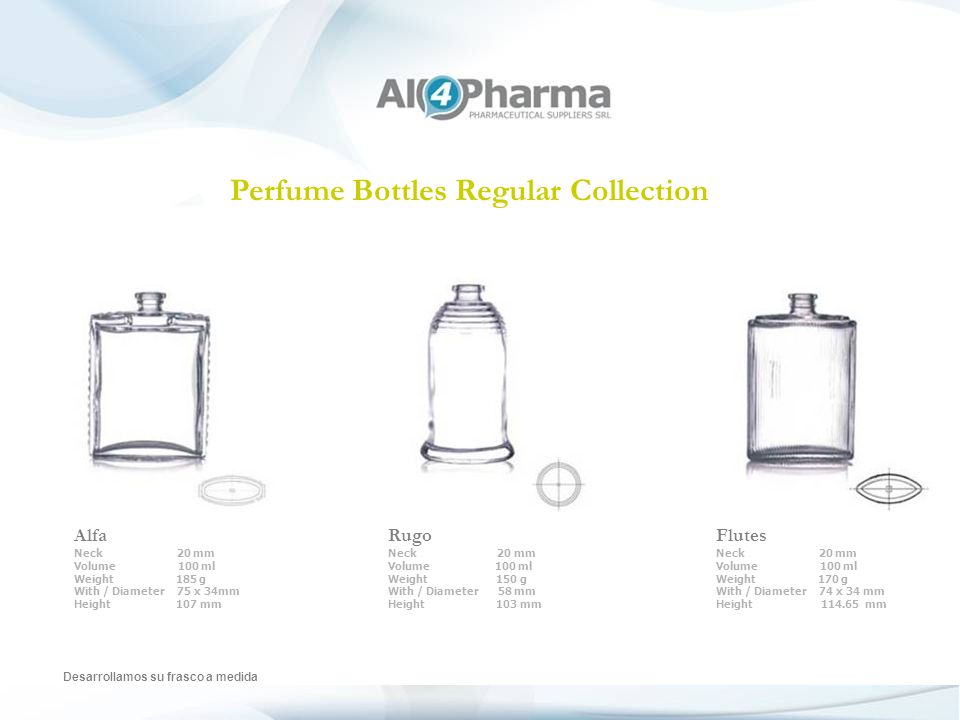 Perfume Bottles Regular Collection Desarrollamos su frasco a medida Alfa Neck 20 mm Volume 100 ml Weight 185 g With / Diameter 75 x 34mm Height 107 mm Rugo Neck 20 mm Volume 100 ml Weight 150 g With / Diameter 58 mm Height 103 mm Flutes Neck 20 mm Volume 100 ml Weight 170 g With / Diameter 74 x 34 mm Height 114.65 mm
