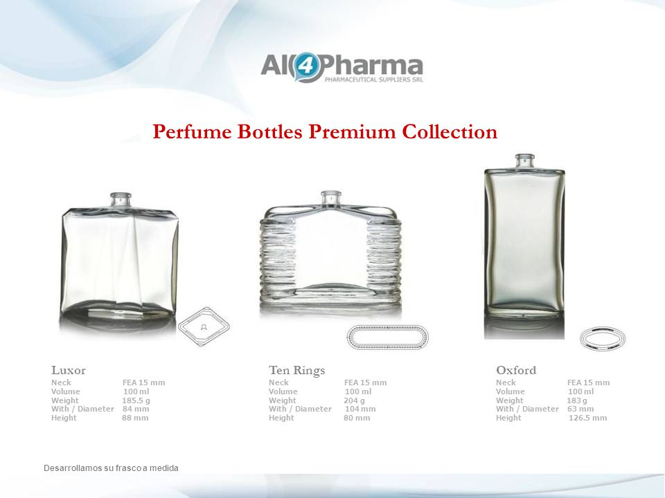 Perfume Bottles Premium Collection Desarrollamos su frasco a medida Luxor Neck FEA 15 mm Volume 100 ml Weight 185.5 g With / Diameter 84 mm Height 88 mm Ten Rings Neck FEA 15 mm Volume 100 ml Weight 204 g With / Diameter 104 mm Height 80 mm Oxford Neck FEA 15 mm Volume 100 ml Weight 183 g With / Diameter 63 mm Height 126.5 mm