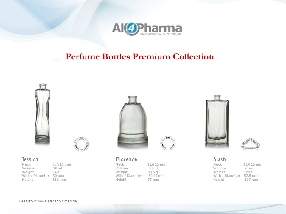 Perfume Bottles Premium Collection Desarrollamos su frasco a medida Jessica Neck FEA 15 mm Volume 30 ml Weight 64 g With / Diameter 30 mm Height 112 mm Florence Neck FEA 15 mm Volume 50 ml Weight 93.5 g With / Diameter 50.22 mm Height 73 mm Slash Neck FEA 15 mm Volume 50 ml Weight 128 g With / Diameter 52.5 mm Height 107 mm