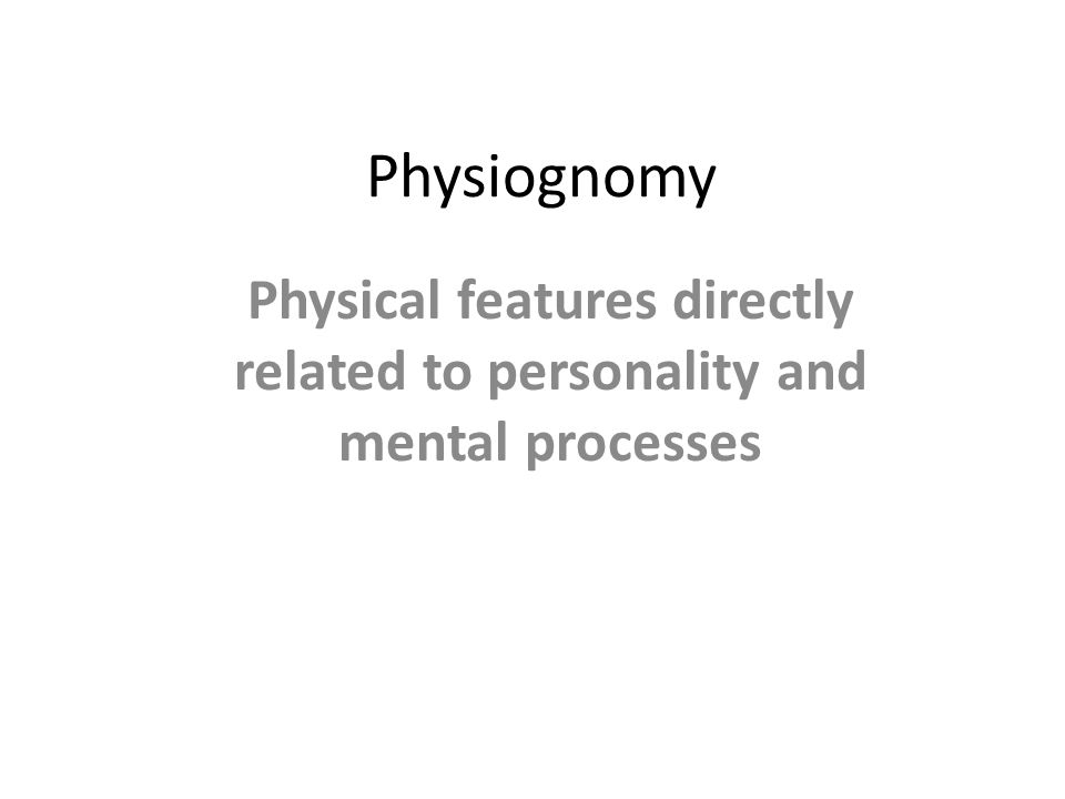 Physiognomy Physical features directly related to personality and mental processes