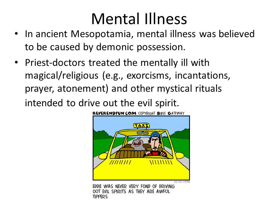 Mental Illness In ancient Mesopotamia, mental illness was believed to be caused by demonic possession.