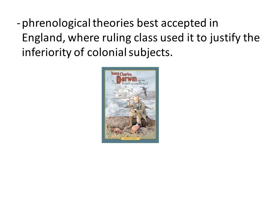 -phrenological theories best accepted in England, where ruling class used it to justify the inferiority of colonial subjects.