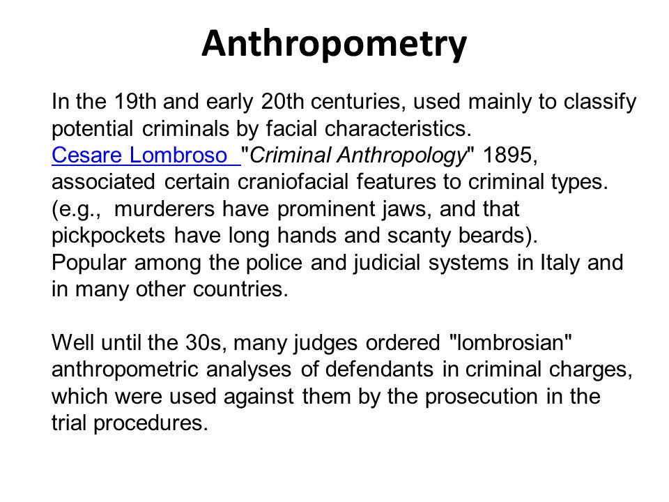 Anthropometry In the 19th and early 20th centuries, used mainly to classify potential criminals by facial characteristics.