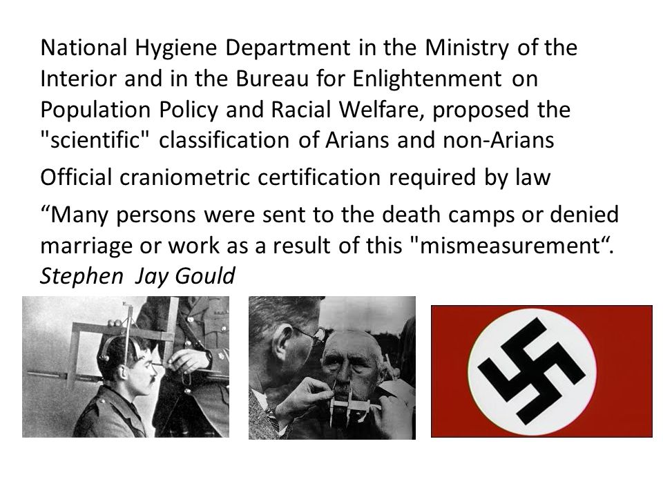 National Hygiene Department in the Ministry of the Interior and in the Bureau for Enlightenment on Population Policy and Racial Welfare, proposed the scientific classification of Arians and non-Arians Official craniometric certification required by law Many persons were sent to the death camps or denied marriage or work as a result of this mismeasurement .