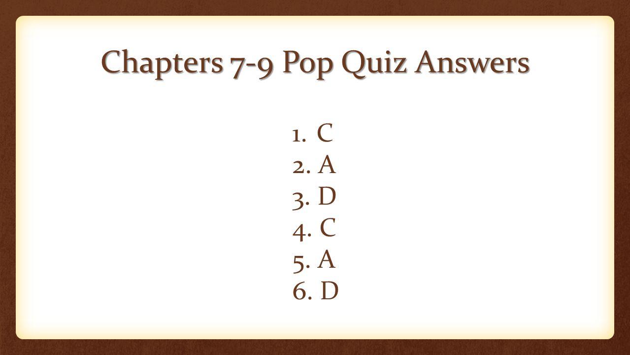 Chapters 7-9 Pop Quiz Answers 1. C 2. A 3. D 4. C 5. A 6. D