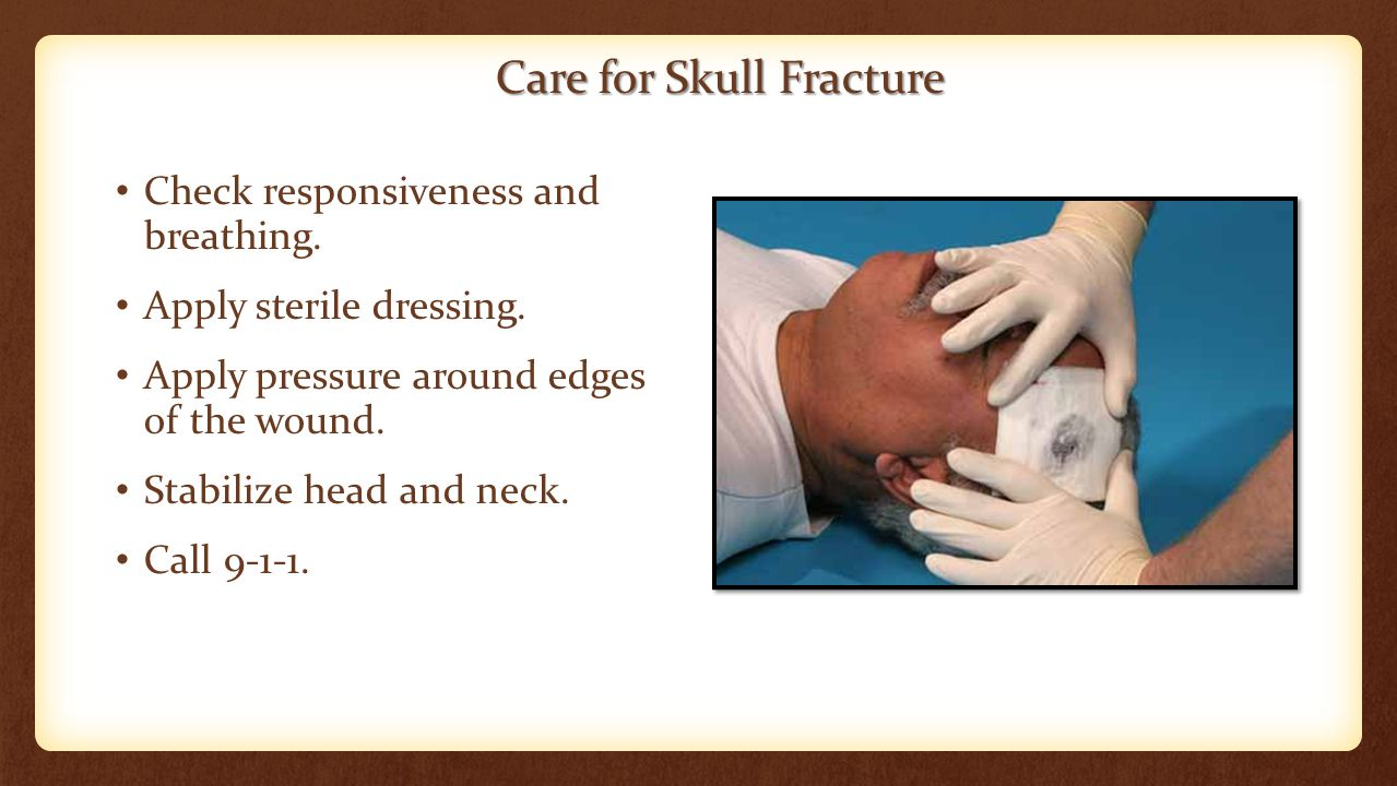 Care for Skull Fracture Check responsiveness and breathing. Apply sterile dressing. Apply pressure around edges of the wound. Stabilize head and neck.