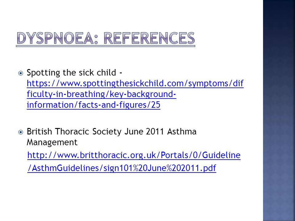 Spotting the sick child - https://www.spottingthesickchild.com/symptoms/dif ficulty-in-breathing/key-background- information/facts-and-figures/25 https://www.spottingthesickchild.com/symptoms/dif ficulty-in-breathing/key-background- information/facts-and-figures/25  British Thoracic Society June 2011 Asthma Management http://www.britthoracic.org.uk/Portals/0/Guideline /AsthmGuidelines/sign101%20June%202011.pdf