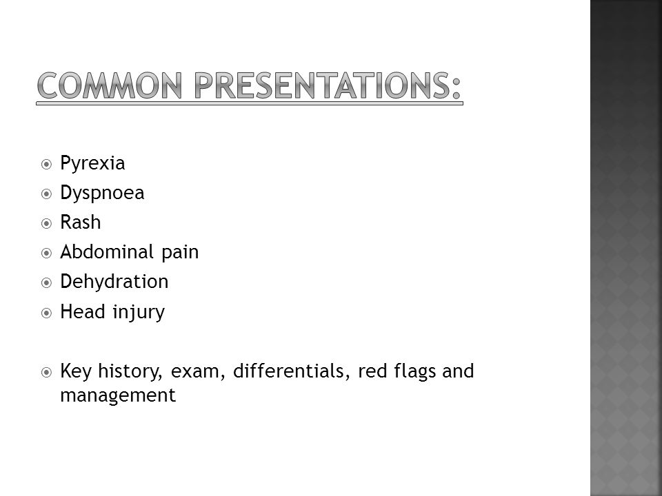  Pyrexia  Dyspnoea  Rash  Abdominal pain  Dehydration  Head injury  Key history, exam, differentials, red flags and management