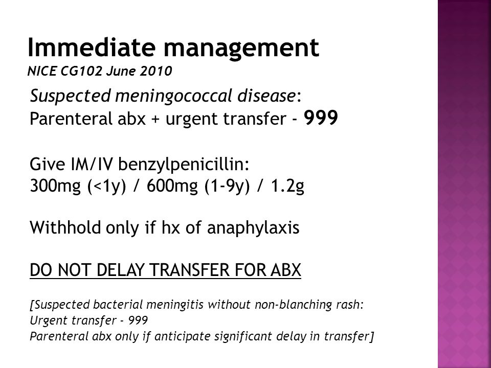Suspected meningococcal disease: Parenteral abx + urgent transfer - 999 Give IM/IV benzylpenicillin: 300mg (<1y) / 600mg (1-9y) / 1.2g Withhold only if hx of anaphylaxis DO NOT DELAY TRANSFER FOR ABX [Suspected bacterial meningitis without non-blanching rash: Urgent transfer - 999 Parenteral abx only if anticipate significant delay in transfer]