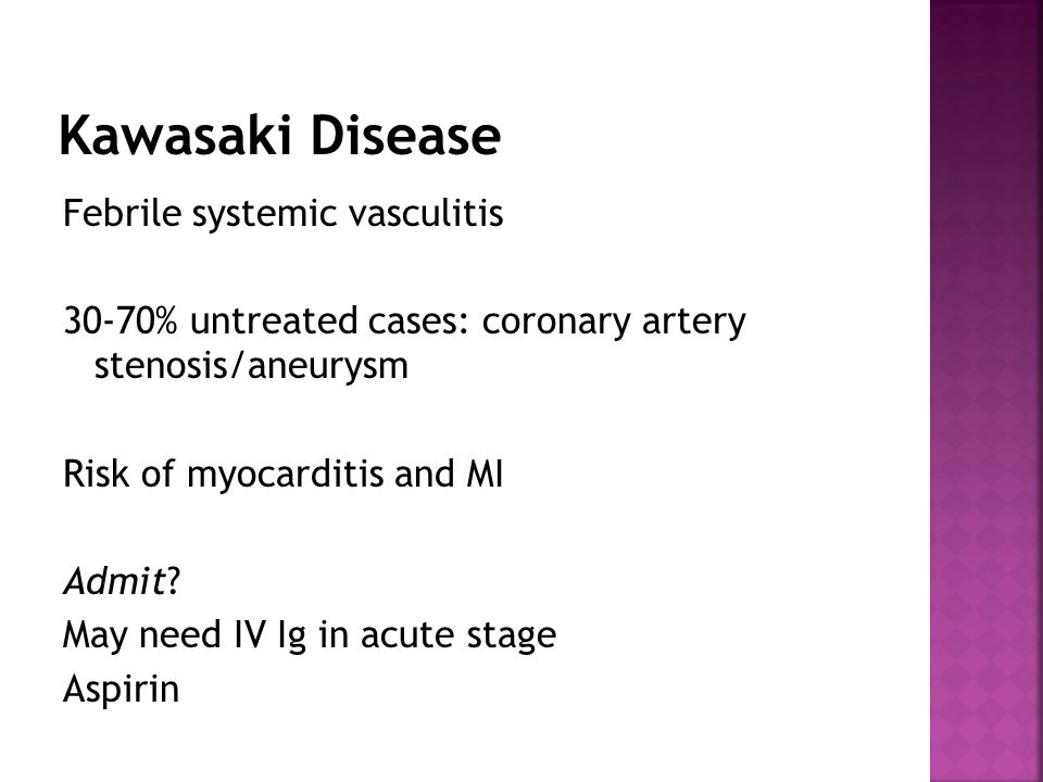 Febrile systemic vasculitis 30-70% untreated cases: coronary artery stenosis/aneurysm Risk of myocarditis and MI Admit.