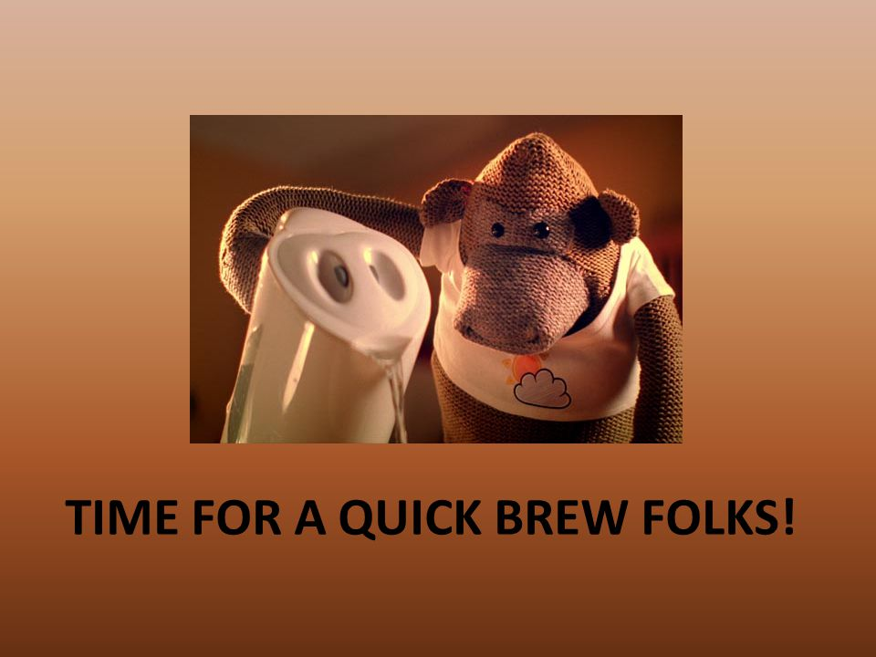 TIME FOR A QUICK BREW FOLKS!