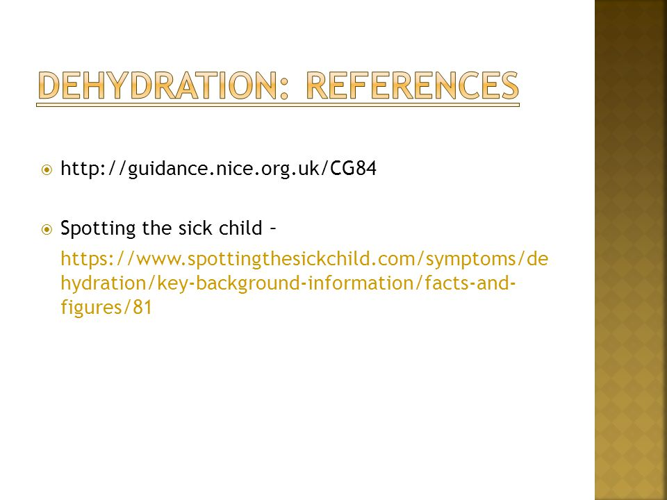  http://guidance.nice.org.uk/CG84  Spotting the sick child – https://www.spottingthesickchild.com/symptoms/de hydration/key-background-information/facts-and- figures/81