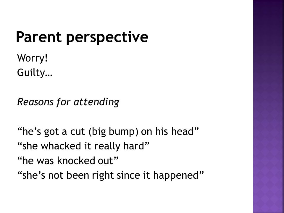 """Worry! Guilty… Reasons for attending """"he's got a cut (big bump) on his head"""" """"she whacked it really hard"""" """"he was knocked out"""" """"she's not been right s"""