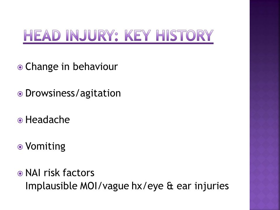  Change in behaviour  Drowsiness/agitation  Headache  Vomiting  NAI risk factors Implausible MOI/vague hx/eye & ear injuries