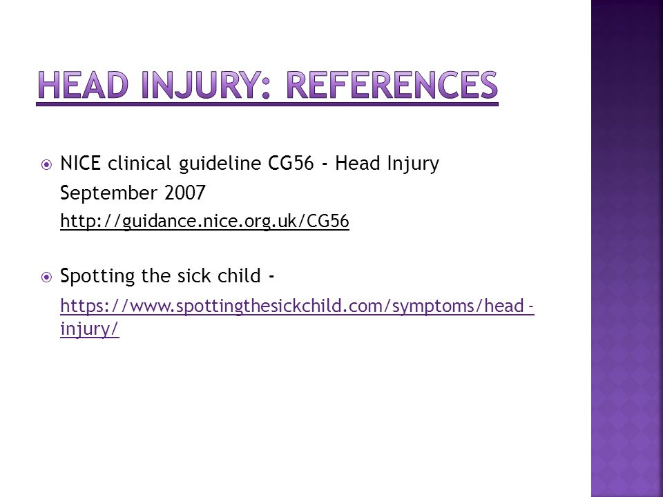  NICE clinical guideline CG56 - Head Injury September 2007 http://guidance.nice.org.uk/CG56  Spotting the sick child - https://www.spottingthesickchild.com/symptoms/head - injury/