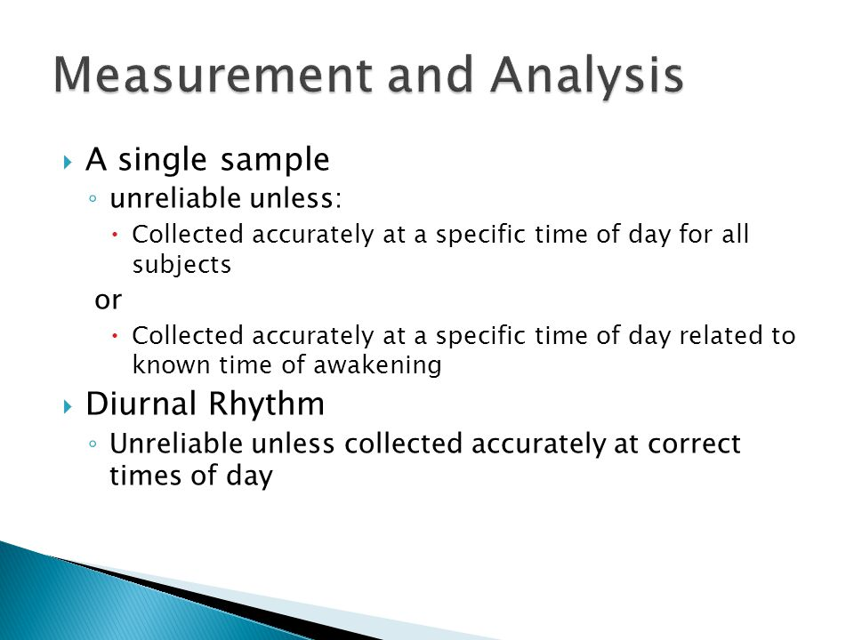  A single sample ◦ unreliable unless:  Collected accurately at a specific time of day for all subjects or  Collected accurately at a specific time of day related to known time of awakening  Diurnal Rhythm ◦ Unreliable unless collected accurately at correct times of day