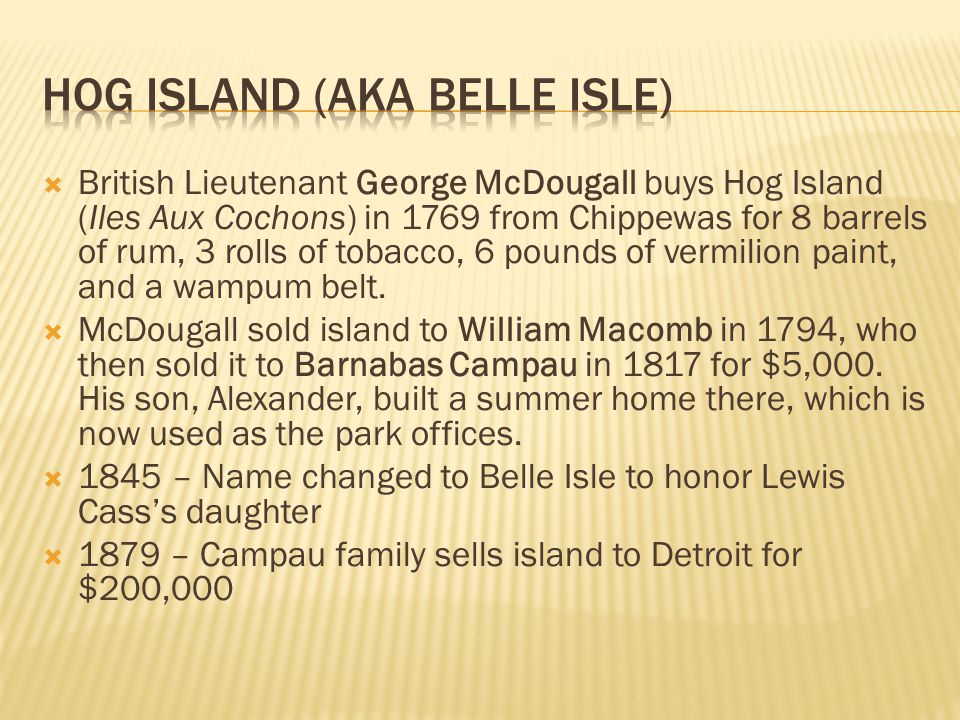  British Lieutenant George McDougall buys Hog Island (Iles Aux Cochons) in 1769 from Chippewas for 8 barrels of rum, 3 rolls of tobacco, 6 pounds of vermilion paint, and a wampum belt.
