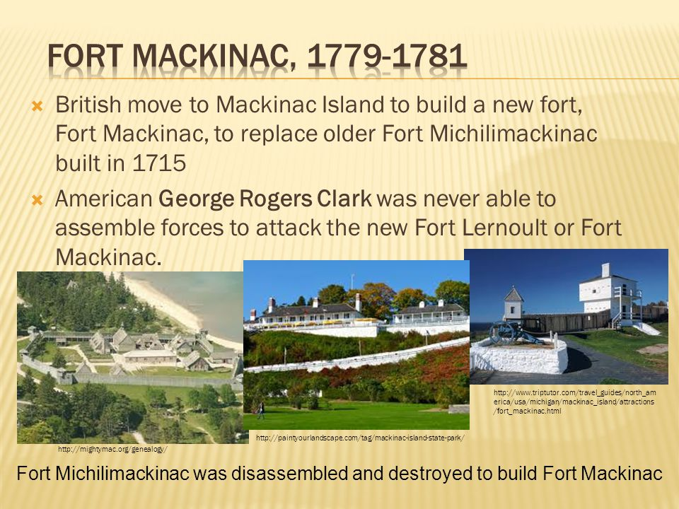  British move to Mackinac Island to build a new fort, Fort Mackinac, to replace older Fort Michilimackinac built in 1715  American George Rogers Clark was never able to assemble forces to attack the new Fort Lernoult or Fort Mackinac.