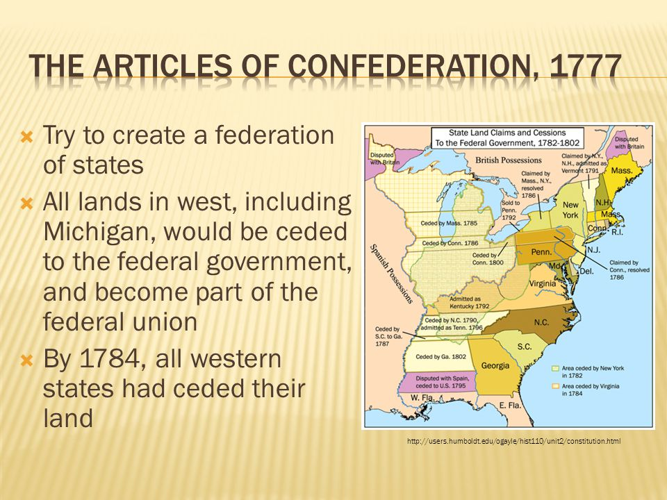  Try to create a federation of states  All lands in west, including Michigan, would be ceded to the federal government, and become part of the federal union  By 1784, all western states had ceded their land http://users.humboldt.edu/ogayle/hist110/unit2/constitution.html