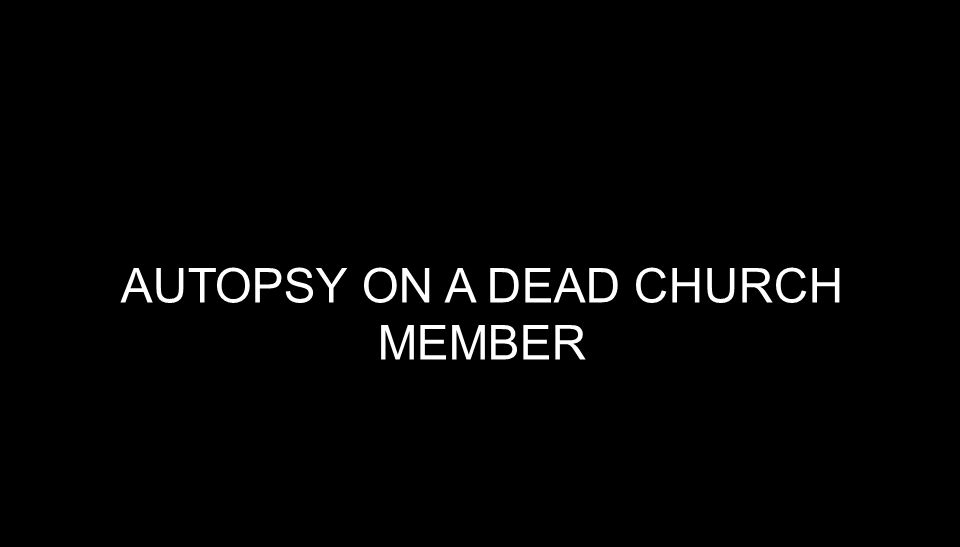 AUTOPSY ON A DEAD CHURCH MEMBER Possible causes of death: Starvation.