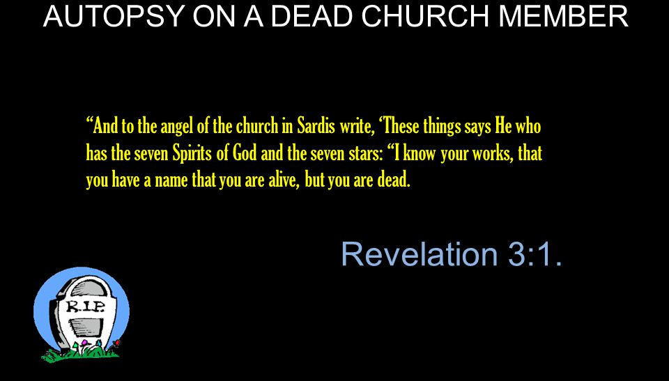 AUTOPSY ON A DEAD CHURCH MEMBER And to the angel of the church in Sardis write, 'These things says He who has the seven Spirits of God and the seven stars: I know your works, that you have a name that you are alive, but you are dead.