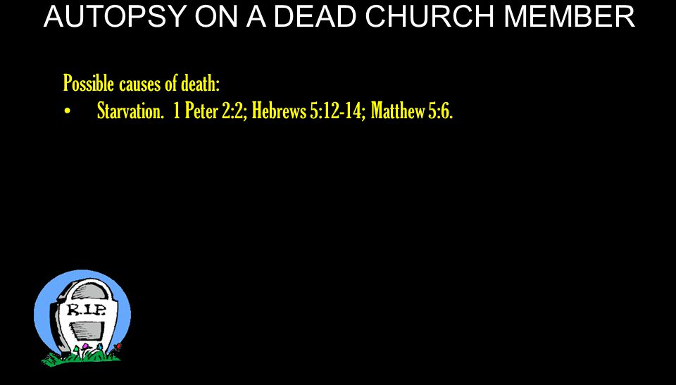 AUTOPSY ON A DEAD CHURCH MEMBER As newborn babes, desire the pure milk of the word, that you may grow thereby 1 Peter 2:2.