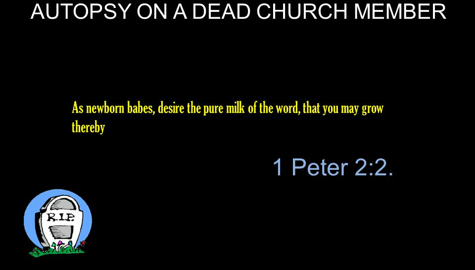 AUTOPSY ON A DEAD CHURCH MEMBER For though by this time you ought to be teachers, you need someone to teach you again the first principles of the oracles of God; and you have come to need milk and not solid food.