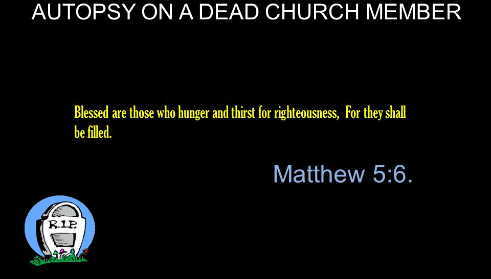 AUTOPSY ON A DEAD CHURCH MEMBER Do not let your heart envy sinners, But be zealous for the fear of the Lord all the day; Proverbs 23:17.