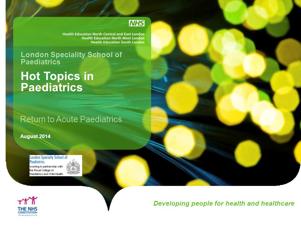 Developing people for health and healthcare Hot Topics in Paediatrics London Speciality School of Paediatrics August 2014 Return to Acute Paediatrics