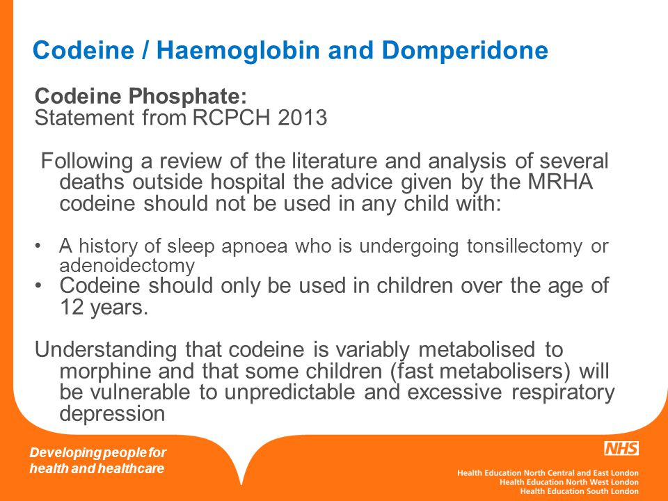 Developing people for health and healthcare Codeine / Haemoglobin and Domperidone Codeine Phosphate: Statement from RCPCH 2013 Following a review of the literature and analysis of several deaths outside hospital the advice given by the MRHA codeine should not be used in any child with: A history of sleep apnoea who is undergoing tonsillectomy or adenoidectomy Codeine should only be used in children over the age of 12 years.