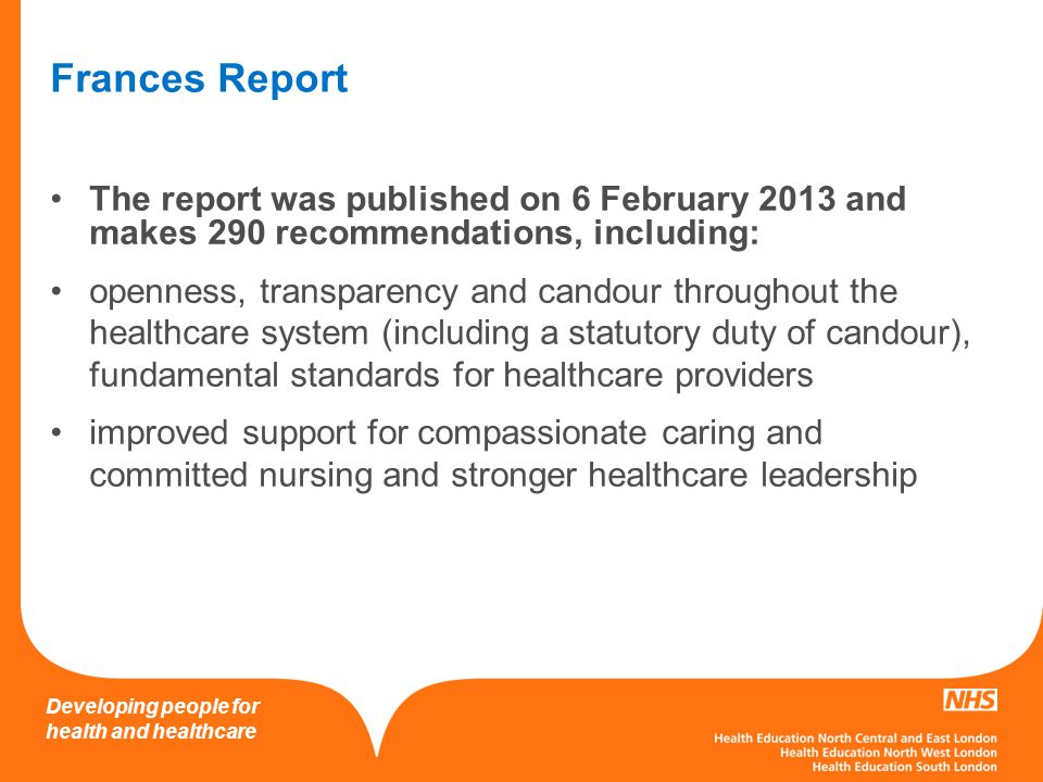 Developing people for health and healthcare Frances Report The report was published on 6 February 2013 and makes 290 recommendations, including: openness, transparency and candour throughout the healthcare system (including a statutory duty of candour), fundamental standards for healthcare providers improved support for compassionate caring and committed nursing and stronger healthcare leadership