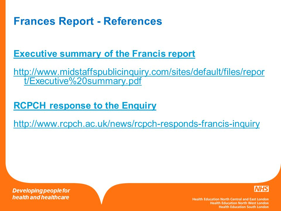 Developing people for health and healthcare Frances Report - References Executive summary of the Francis report http://www.midstaffspublicinquiry.com/
