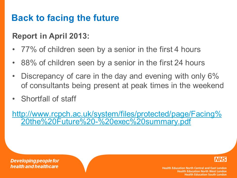 Developing people for health and healthcare Back to facing the future Report in April 2013: 77% of children seen by a senior in the first 4 hours 88%