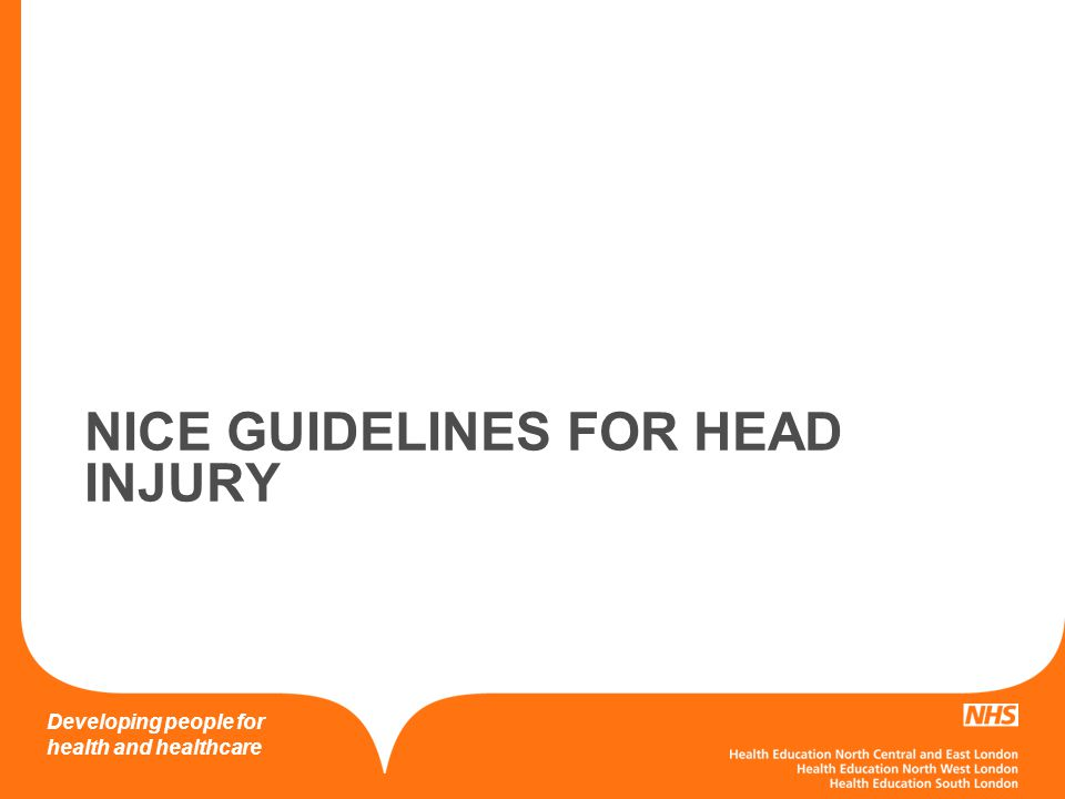 Developing people for health and healthcare Head Injury in Children CT < 1hr NAI Post traumatic seizures GCS < 14/ GCS < 15 (under 1) on presentation to ED 2 hours after injury – GCS <15 Suspected open/depressed skull fracture/ open fontanelle Signs of basal skull fracture Focal deficit 5cm NAI Post traumatic seizures GCS < 14/ GCS < 15 (under 1) on presentation to ED 2 hours after injury – GCS <15 Suspected open/depressed skull fracture/ open fontanelle Signs of basal skull fracture Focal deficit 5cm >1 following risk factors (perform CT in 1 hour of finding RF LOC > 5 minutes Abnormal drowsiness 3 or more discrete episodes of vomiting Dangerous mechanism Amnesia > 5 minutes Only 1 RF – observe for 4 hours >1 following risk factors (perform CT in 1 hour of finding RF LOC > 5 minutes Abnormal drowsiness 3 or more discrete episodes of vomiting Dangerous mechanism Amnesia > 5 minutes Only 1 RF – observe for 4 hours CT vs obs
