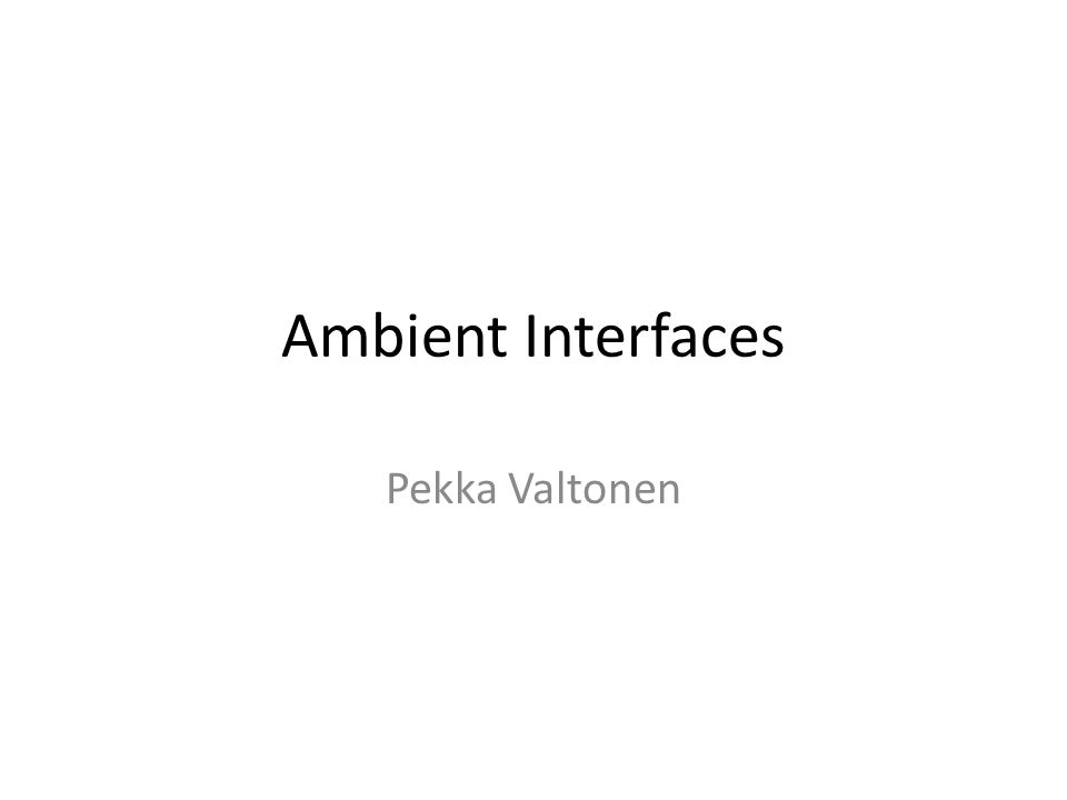 Ambient Interfaces Pekka Valtonen