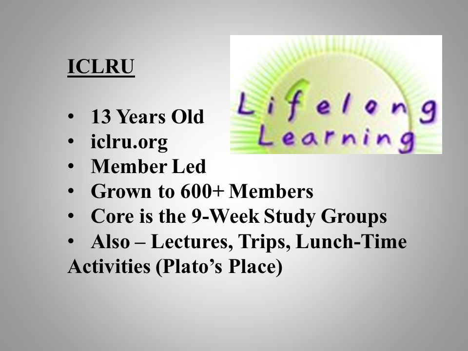 ICLRU 13 Years Old iclru.org Member Led Grown to 600+ Members Core is the 9-Week Study Groups Also – Lectures, Trips, Lunch-Time Activities (Plato's P