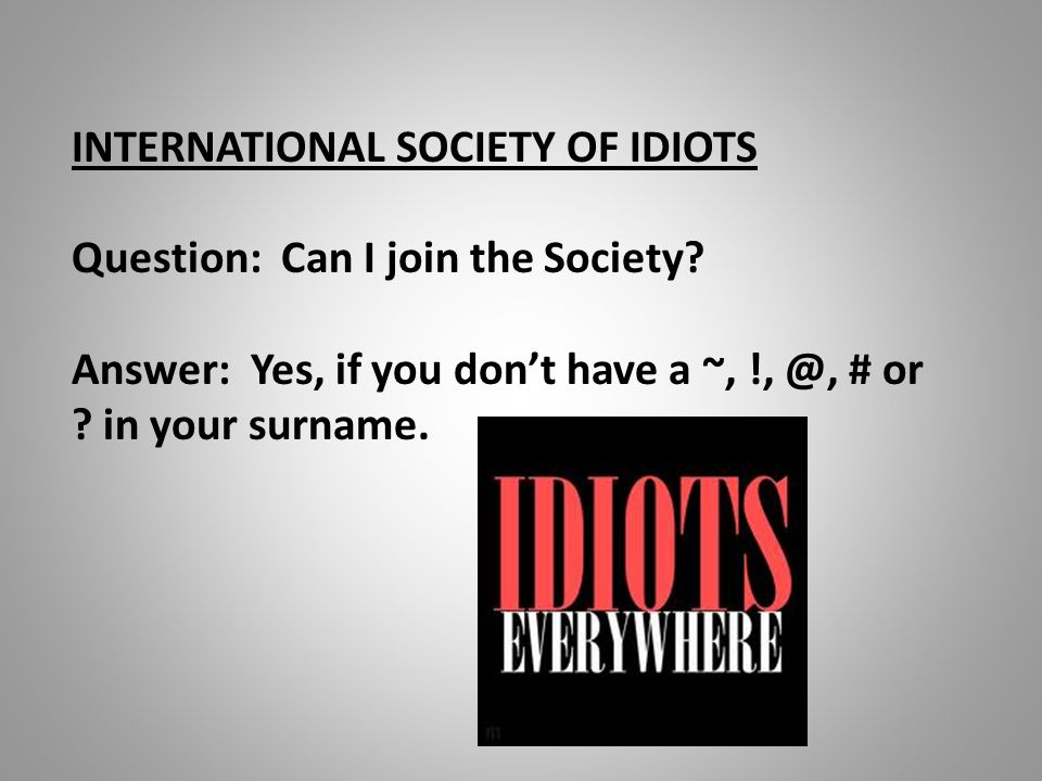 INTERNATIONAL SOCIETY OF IDIOTS Question: Can I join the Society? Answer: Yes, if you don't have a ~, !, @, # or ? in your surname.