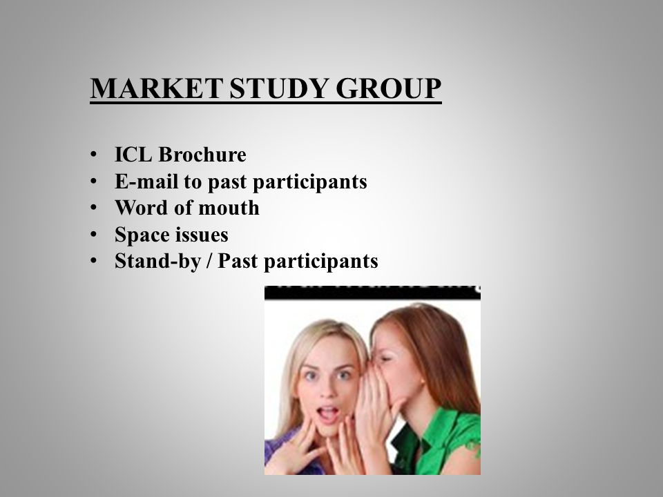 MARKET STUDY GROUP ICL Brochure E-mail to past participants Word of mouth Space issues Stand-by / Past participants