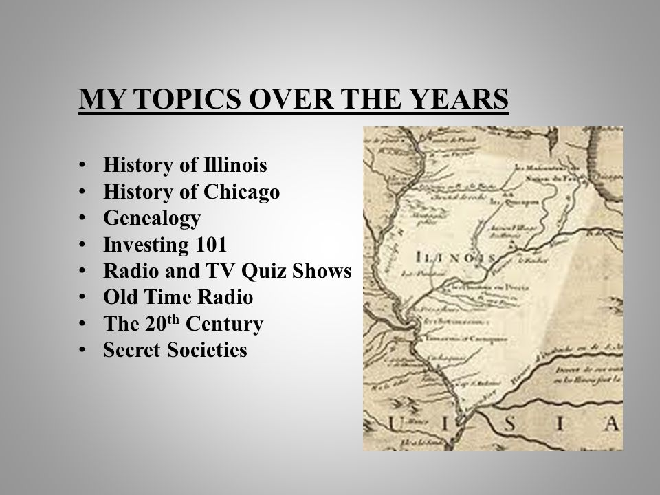 MY TOPICS OVER THE YEARS History of Illinois History of Chicago Genealogy Investing 101 Radio and TV Quiz Shows Old Time Radio The 20 th Century Secre