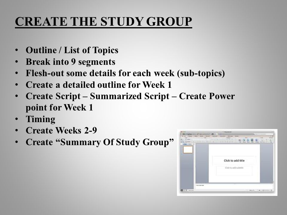 CREATE THE STUDY GROUP Outline / List of Topics Break into 9 segments Flesh-out some details for each week (sub-topics) Create a detailed outline for