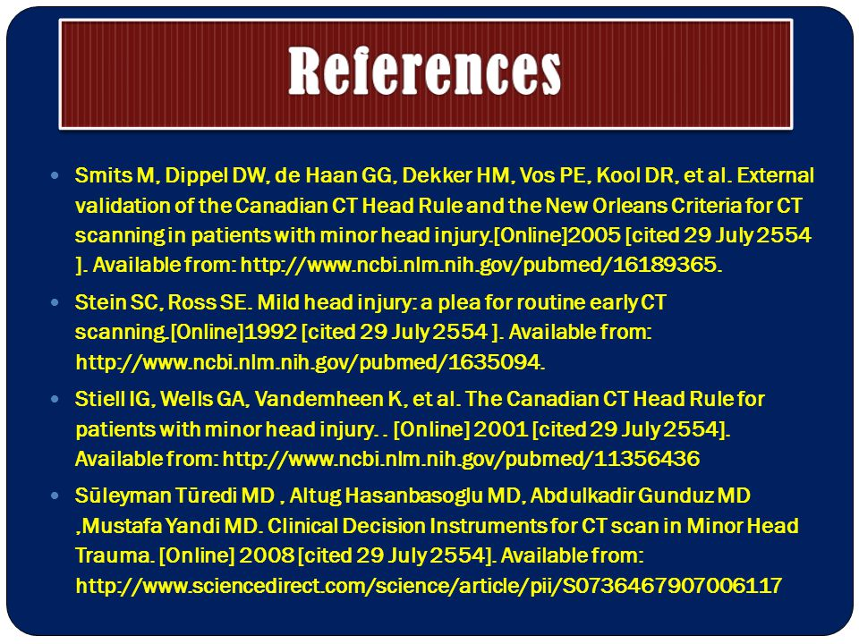 References Smits M, Dippel DW, de Haan GG, Dekker HM, Vos PE, Kool DR, et al. External validation of the Canadian CT Head Rule and the New Orleans Cri