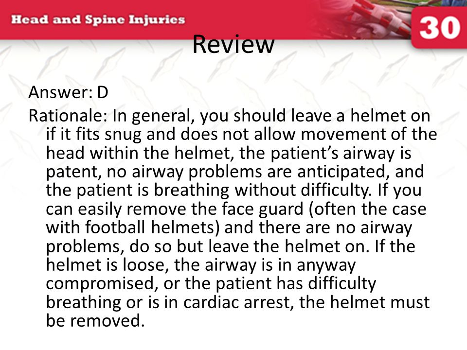 Review Answer: D Rationale: In general, you should leave a helmet on if it fits snug and does not allow movement of the head within the helmet, the pa