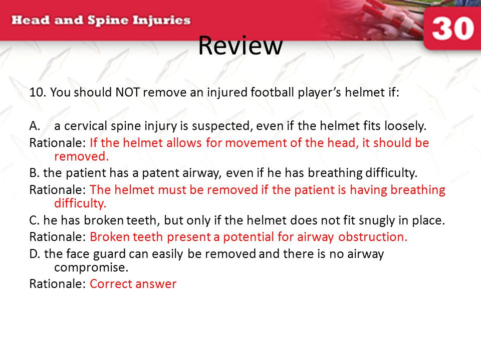 Review 10. You should NOT remove an injured football player's helmet if: A.a cervical spine injury is suspected, even if the helmet fits loosely. Rati