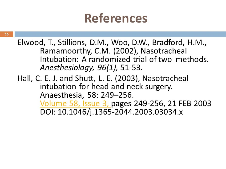 References Elwood, T., Stillions, D.M., Woo, D.W., Bradford, H.M., Ramamoorthy, C.M. (2002), Nasotracheal Intubation: A randomized trial of two method