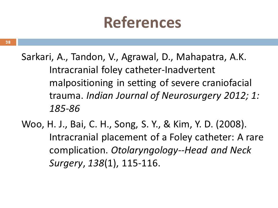 References Sarkari, A., Tandon, V., Agrawal, D., Mahapatra, A.K. Intracranial foley catheter-Inadvertent malpositioning in setting of severe craniofac