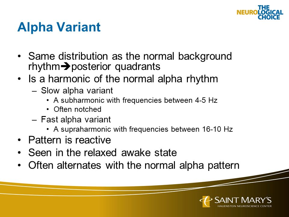 Alpha Variant Same distribution as the normal background rhythm  posterior quadrants Is a harmonic of the normal alpha rhythm –Slow alpha variant A s