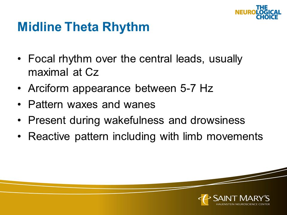 Midline Theta Rhythm Focal rhythm over the central leads, usually maximal at Cz Arciform appearance between 5-7 Hz Pattern waxes and wanes Present dur