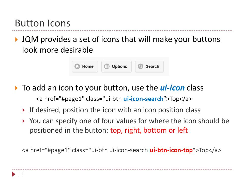 Button Icons 14  JQM provides a set of icons that will make your buttons look more desirable  To add an icon to your button, use the ui-icon class T